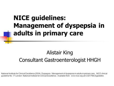 NICE guidelines: Management of dyspepsia in adults in primary care Alistair King Consultant Gastroenterologist HHGH National Institute for Clinical Excellence.