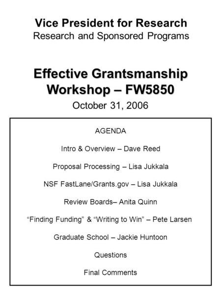 Vice President for Research Research and Sponsored Programs Effective Grantsmanship Workshop – FW5850 October 31, 2006 AGENDA Intro & Overview – Dave Reed.