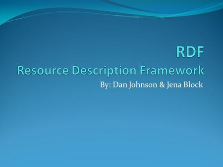By: Dan Johnson & Jena Block. RDF definition What is Semantic web? Search Engine Example What is RDF? Triples Vocabularies RDF/XML Why RDF?