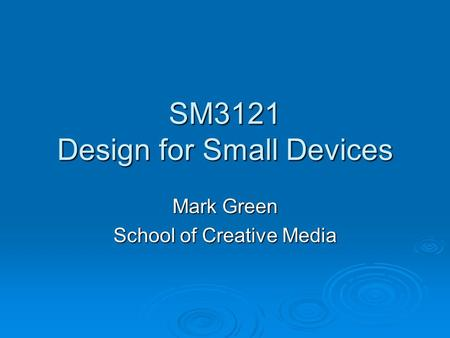 SM3121 Design for Small Devices Mark Green School of Creative Media.