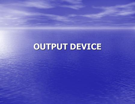 OUTPUT DEVICE. Output Device Soft copy: Refers to data that is shown on a display screen or is in audio or voice form. Soft copy: Refers to data that.