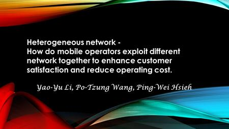 Heterogeneous network - How do mobile operators exploit different network together to enhance customer satisfaction and reduce operating cost. Yao-Yu Li,