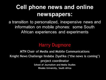 Cell phone news and online newspapers: a transition to personalized, inexpensive news and information on mobile phones: some South African experiences.