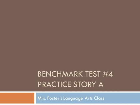 BENCHMARK TEST #4 PRACTICE STORY A Mrs. Foster's Language Arts Class.
