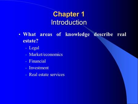 What areas of knowledge describe real estate? Legal Market/economics Financial Investment Real estate services Chapter 1 Introduction.
