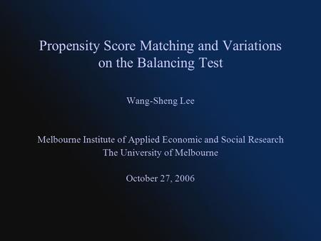 Propensity Score Matching and Variations on the Balancing Test Wang-Sheng Lee Melbourne Institute of Applied Economic and Social Research The University.