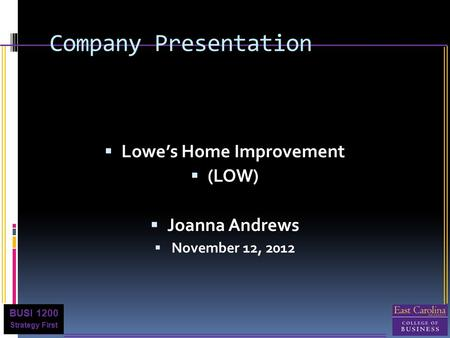 BUSI 1200 Strategy First Company Presentation  Lowe's Home Improvement  (LOW)  Joanna Andrews  November 12, 2012.