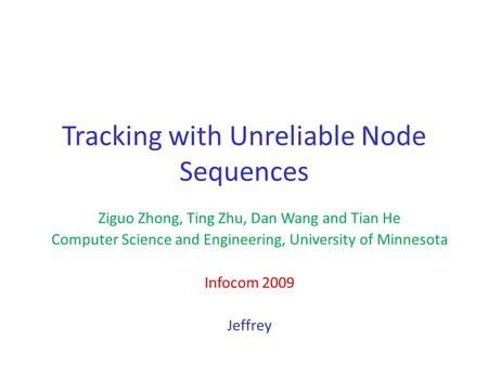 Tracking with Unreliable Node Sequences Ziguo Zhong, Ting Zhu, Dan Wang and Tian He Computer Science and Engineering, University of Minnesota Infocom 2009.