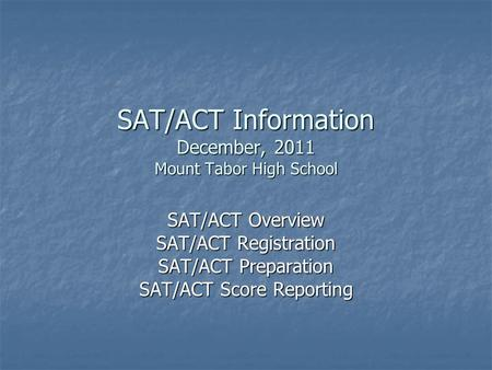 SAT/ACT Information December, 2011 Mount Tabor High School SAT/ACT Overview SAT/ACT Registration SAT/ACT Preparation SAT/ACT Score Reporting.