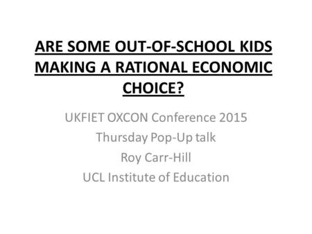 ARE SOME OUT-OF-SCHOOL KIDS MAKING A RATIONAL ECONOMIC CHOICE? UKFIET OXCON Conference 2015 Thursday Pop-Up talk Roy Carr-Hill UCL Institute of Education.
