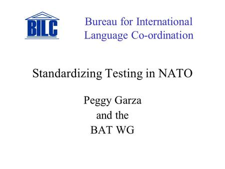 Standardizing Testing in NATO Peggy Garza and the BAT WG Bureau for International Language Co-ordination.