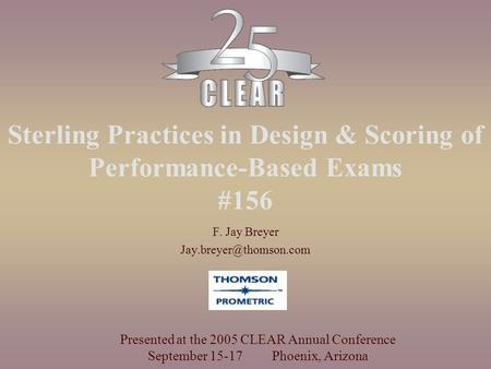 Sterling Practices in Design & Scoring of Performance-Based Exams #156 F. Jay Breyer Presented at the 2005 CLEAR Annual Conference.