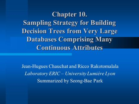 Chapter 10. Sampling Strategy for Building Decision Trees from Very Large Databases Comprising Many Continuous Attributes Jean-Hugues Chauchat and Ricco.