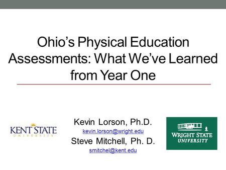 Ohio's Physical Education Assessments: What We've Learned from Year One Kevin Lorson, Ph.D. Steve Mitchell, Ph. D.