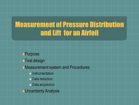 Measurement of Pressure Distribution and Lift for an Airfoil  Purpose  Test design  Measurement system and Procedures  Instrumentation  Data reduction.