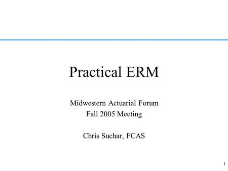 1 Practical ERM Midwestern Actuarial Forum Fall 2005 Meeting Chris Suchar, FCAS.