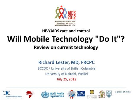 Review on current technology HIV/AIDS care and control Will Mobile Technology Do It? Review on current technology Richard Lester, MD, FRCPC BCCDC / University.