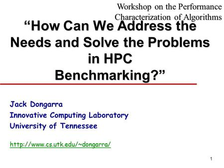 "1 ""How Can We Address the Needs and Solve the Problems in HPC Benchmarking?"" Jack Dongarra Innovative Computing Laboratory University of Tennesseehttp://www.cs.utk.edu/~dongarra/"