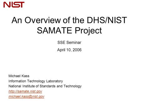 An Overview of the DHS/NIST SAMATE Project SSE Seminar April 10, 2006 Michael Kass Information Technology Laboratory National Institute of Standards and.