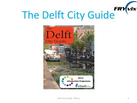 The Delft City Guide 1Delft City Guide - FRYvix. Outline 1.FRYvix 2.FRYvix teamwork 3.Delft City Guide in details 4.Application and Improvement 5.References.