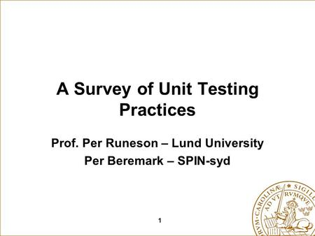 1 A Survey of Unit Testing Practices Prof. Per Runeson – Lund University Per Beremark – SPIN-syd.