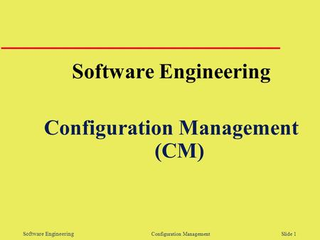 Software Engineering Configuration Management Slide 1 Software Engineering Configuration Management (CM)