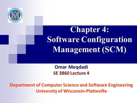 Chapter 4: Software Configuration Management (SCM) Omar Meqdadi SE 3860 Lecture 4 Department of Computer Science and Software Engineering University of.
