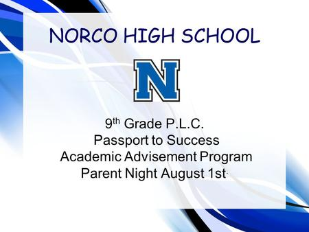 NORCO HIGH SCHOOL 9 th Grade P.L.C. Passport to Success Academic Advisement Program Parent Night August 1st.