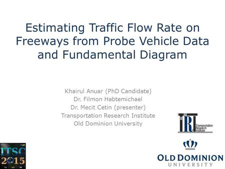 Estimating Traffic Flow Rate on Freeways from Probe Vehicle Data and Fundamental Diagram Khairul Anuar (PhD Candidate) Dr. Filmon Habtemichael Dr. Mecit.