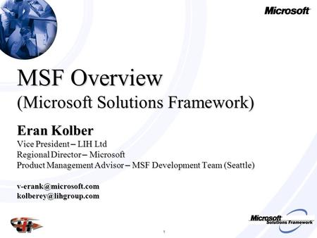 1 MSF Overview (Microsoft Solutions Framework) Eran Kolber Vice President – LIH Ltd Regional Director – Microsoft Product Management Advisor – MSF Development.