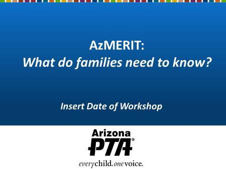 AzMERIT: What do families need to know? Insert Date of Workshop.