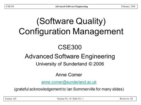 Creator: ACSession No: 16 Slide No: 1Reviewer: SS CSE300Advanced Software EngineeringFebruary 2006 (Software Quality) Configuration Management CSE300 Advanced.