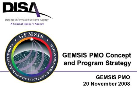 A Combat Support Agency Defense Information Systems Agency GEMSIS PMO Concept and Program Strategy GEMSIS PMO 20 November 2008.