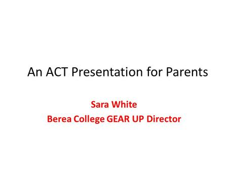 An ACT Presentation for Parents Sara White Berea College GEAR UP Director.