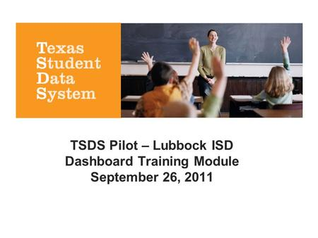 TSDS Pilot – Lubbock ISD Dashboard Training Module September 26, 2011.