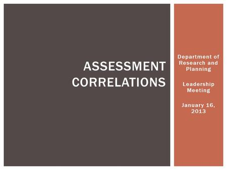 Department of Research and Planning Leadership Meeting January 16, 2013 ASSESSMENT CORRELATIONS.