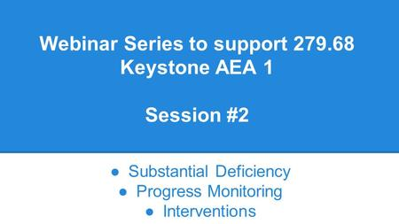 Webinar Series to support 279.68 Keystone AEA 1 Session #2 ●Substantial Deficiency ●Progress Monitoring ●Interventions.