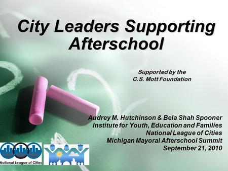 City Leaders Supporting Afterschool Supported by the C.S. Mott Foundation Audrey M. Hutchinson & Bela Shah Spooner Institute for Youth, Education and Families.