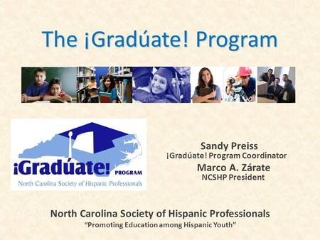 "The ¡Gradúate! Program Sandy Preiss ¡ ¡Gradúate! Program Coordinator Marco A. Zárate NCSHP President North Carolina Society of Hispanic Professionals ""Promoting."