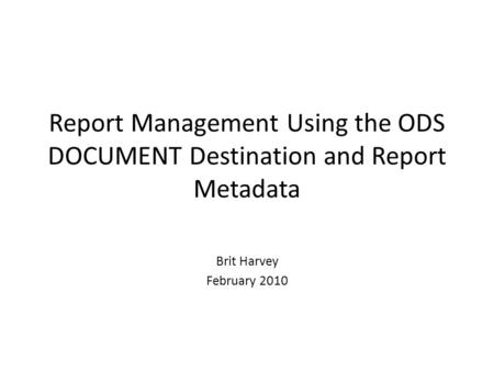 Report Management Using the ODS DOCUMENT Destination and Report Metadata Brit Harvey February 2010.