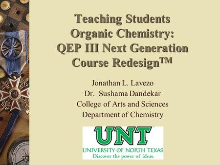 Teaching Students Organic Chemistry: QEP III Next Generation Course Redesign TM Jonathan L. Lavezo Dr. Sushama Dandekar College of Arts and Sciences Department.