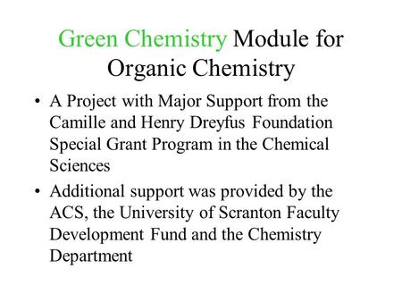 Green Chemistry Module for Organic Chemistry A Project with Major Support from the Camille and Henry Dreyfus Foundation Special Grant Program in the Chemical.