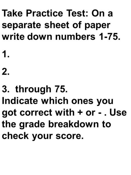 Take Practice Test: On a separate sheet of paper write down numbers 1-75. 1. 2. 3. through 75. Indicate which ones you got correct with + or -. Use the.