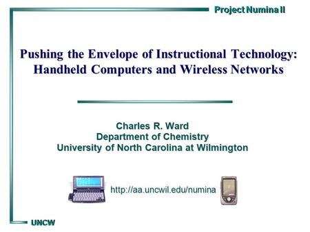 Project Numina II UNCW UNCW Pushing the Envelope of Instructional Technology: Handheld Computers and Wireless Networks Charles R. Ward Department of Chemistry.