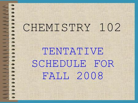 CHEMISTRY 102 TENTATIVE SCHEDULE FOR FALL 2008. WEEK I (Aug 18 th – Aug 22 th ) LAB: Intro to Lab, Lab Check-In, Angel Introduction M: Introduction to.
