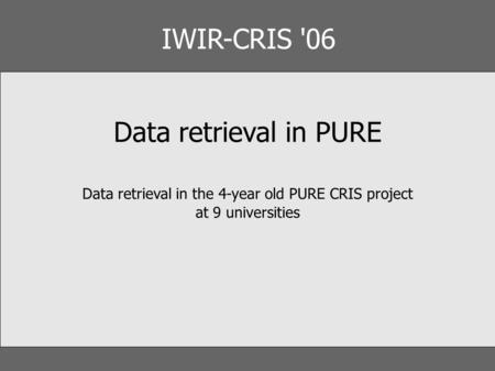 IWIR-CRIS '06 Data retrieval in PURE Data retrieval in the 4-year old PURE CRIS project at 9 universities.