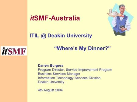 "ItSMF-Australia Deakin University ""Where's My Dinner?"" Darren Burgess Program Director, Service Improvement Program Business Services Manager Information."