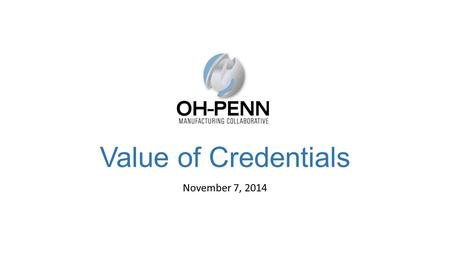 Value of Credentials November 7, 2014. Today's Webinar Critical Shortages and Common Skill Needs Benefits of Assessments and Credentials NAM-endorsed.