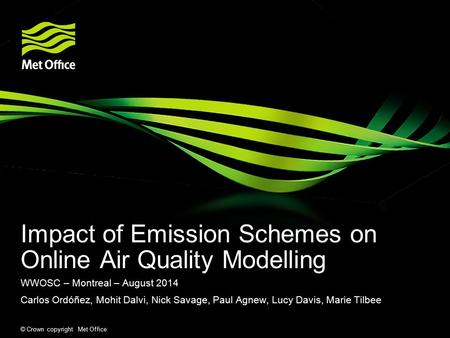 © Crown copyright Met Office Impact of Emission Schemes on Online Air Quality Modelling WWOSC – Montreal – August 2014 Carlos Ordóñez, Mohit Dalvi, Nick.