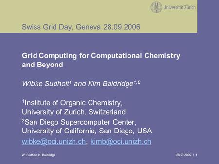 28.09.2006 / 1W. Sudholt, K. Baldridge Swiss Grid Day, Geneva 28.09.2006 Grid Computing for Computational Chemistry and Beyond Wibke Sudholt 1 and Kim.